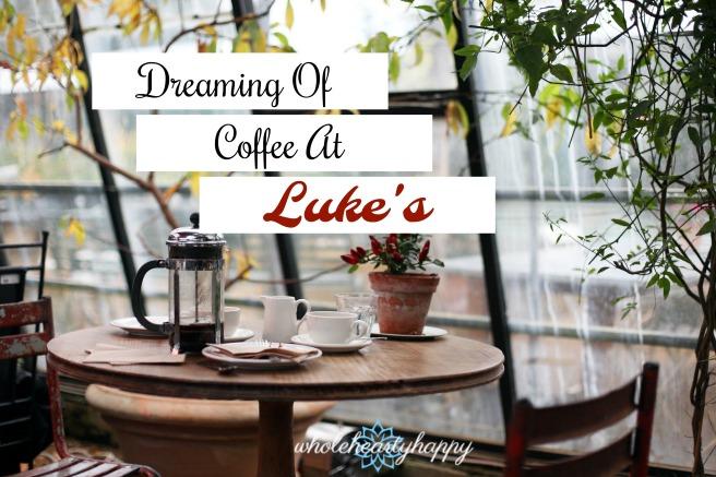 DreamingOfCoffeeAtLuke's-wholeheartyhappy